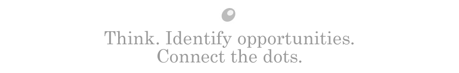 Think. Identify opportunities. Connect the dots.