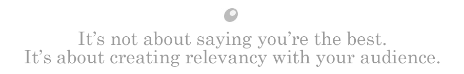 It's not about saying you're the best. It's about creating relevancy with your audience.