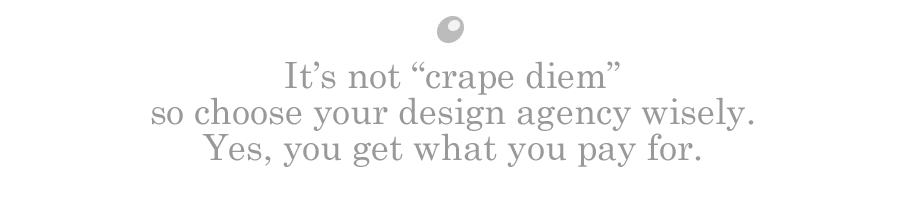 It's not carpe diem so choose your design agency wisely. Yes, you get what you pay for.